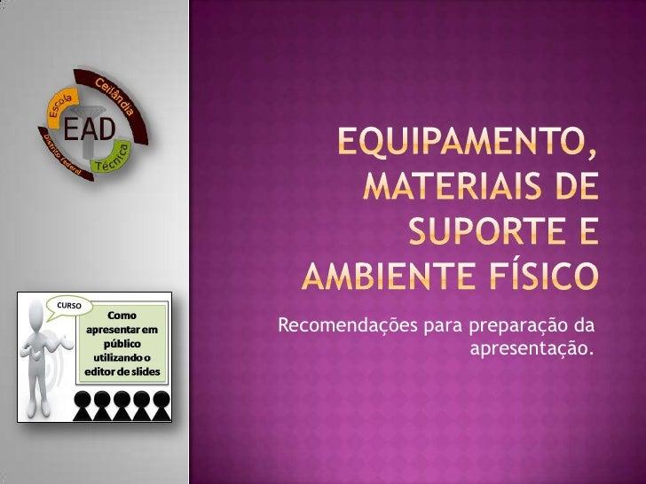 Equipamento, materiais de suporte e ambiente físico<br />Recomendações para preparação da apresentação.<br />