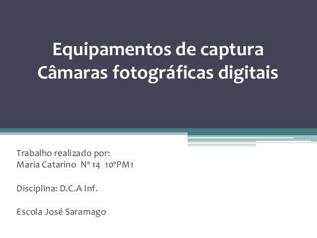 Equipamentos de captura Câmaras fotográficas digitais Trabalho realizado por: Maria Catarino Nº 14 10ºPM1 Disciplina: D.C....