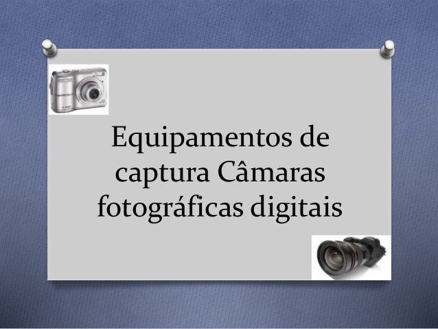 Equipamentos de captura Câmaras fotográficas digitais