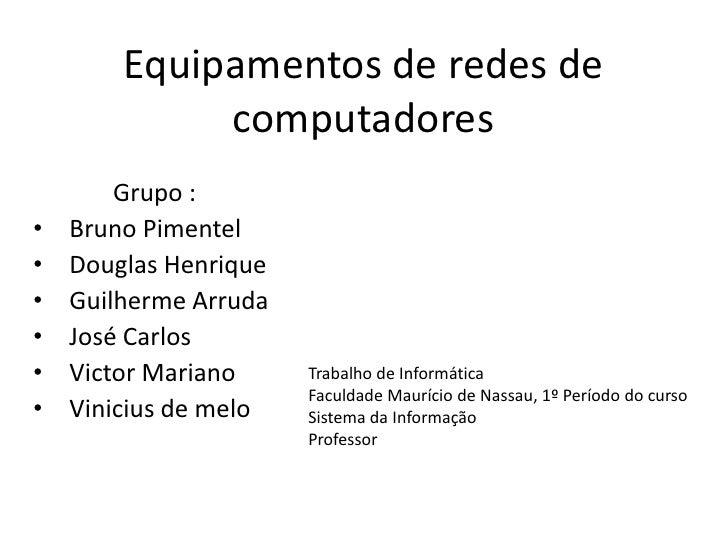 Equipamentos de redes de             computadores        Grupo :•   Bruno Pimentel•   Douglas Henrique•   Guilherme Arruda...