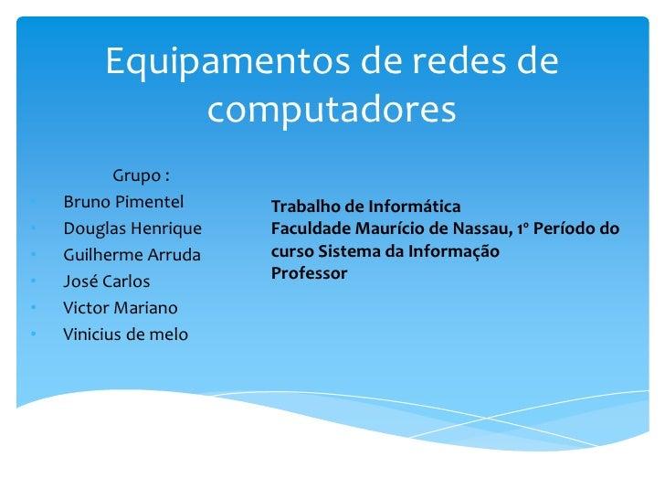 Equipamentos de redes de             computadores           Grupo :•   Bruno Pimentel     Trabalho de Informática•   Dougl...
