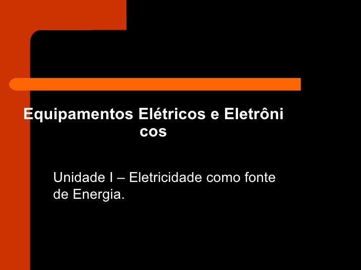 Equipamentos Elétricos e Eletrôni cos Unidade I – Eletricidade como fonte de Energia.