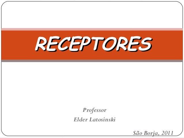 RECEPTORESRECEPTORES Professor Elder Latosinski São Borja, 2011