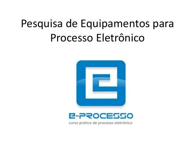 Pesquisa de Equipamentos paraProcesso Eletrônico