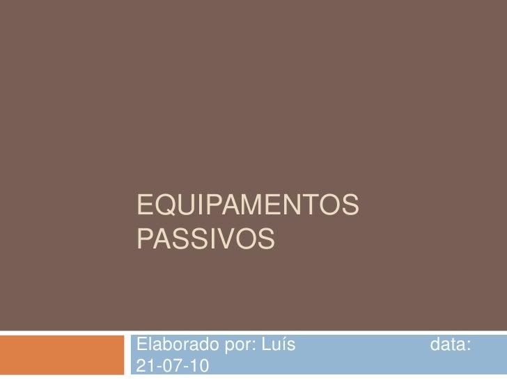 Equipamentos Passivos<br />Elaborado por: Luís        data: 21-07-10<br />
