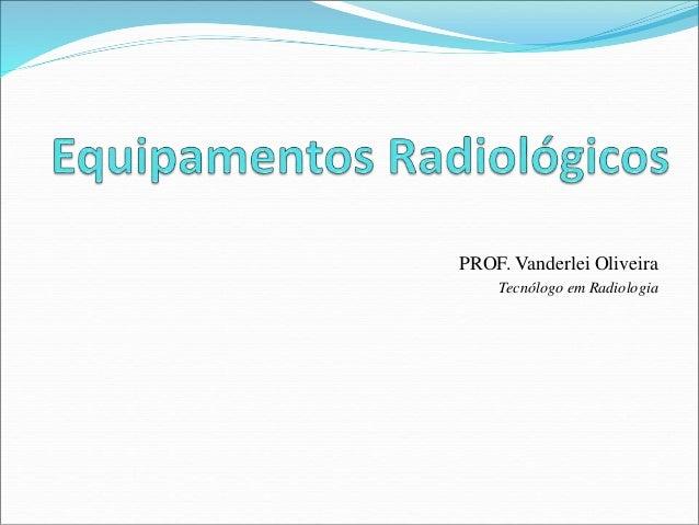 PROF. Vanderlei Oliveira Tecnólogo em Radiologia
