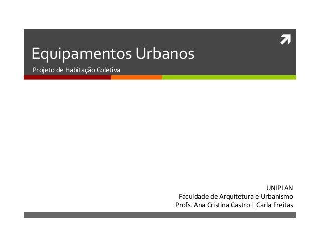 ì   Equipamentos  Urbanos   Projeto  de  Habitação  Cole1va   UNIPLAN   Faculdade  de  Arquitetura  ...