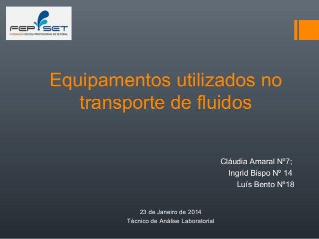 Equipamentos utilizados no transporte de fluidos Cláudia Amaral Nº7; Ingrid Bispo Nº 14 Luís Bento Nº18 23 de Janeiro de 2...