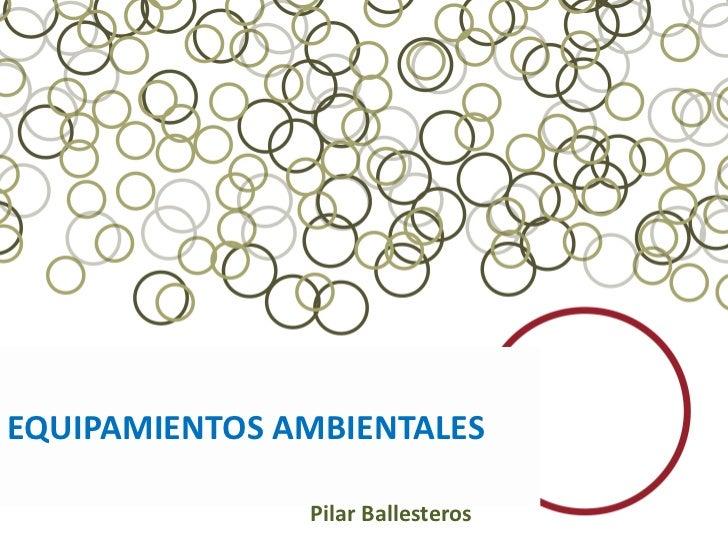 EQUIPAMIENTOS AMBIENTALES               Pilar Ballesteros