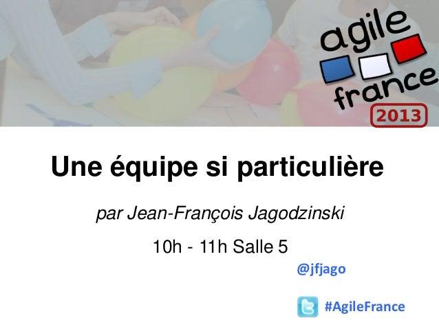 Une équipe si particulière par Jean-François Jagodzinski 10h - 11h Salle 5 #AgileFrance @jfjago