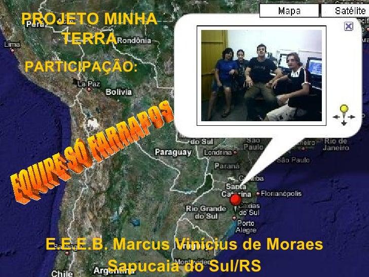PROJETO MINHA TERRA PARTICIPAÇÃO: E.E.E.B. Marcus Vinícius de Moraes Sapucaia do Sul/RS EQUIPE SÓ FARRAPOS