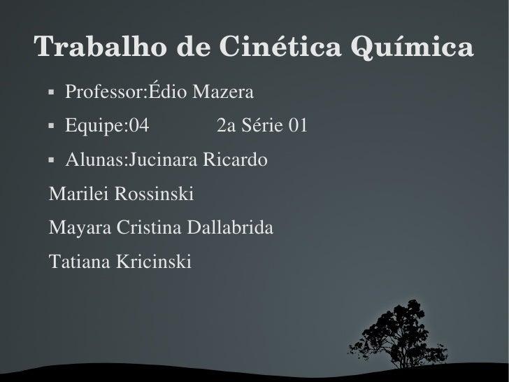 Trabalho de Cinética Química <ul><li>Professor:Édio Mazera </li></ul><ul><li>Equipe:04  2a Série 01 </li></ul><ul><li>Alun...