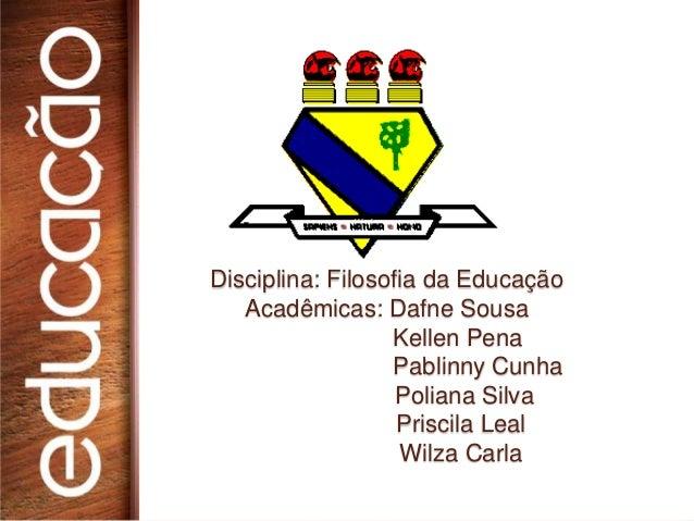 Disciplina: Filosofia da Educação   Acadêmicas: Dafne Sousa                  Kellen Pena                  Pablinny Cunha  ...