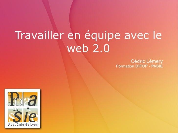 Travailler en équipe avec le web 2.0 Cédric Lémery Formation DIFOP - PASIE