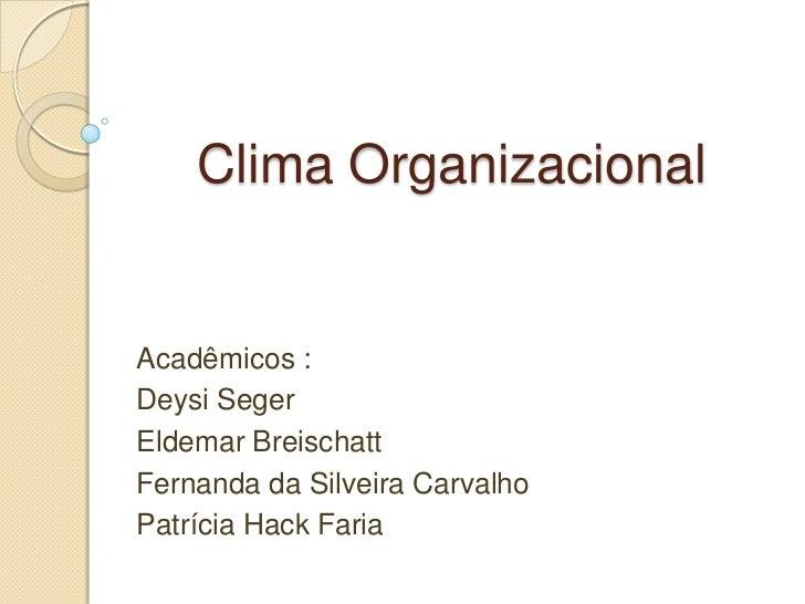 Clima OrganizacionalAcadêmicos :Deysi SegerEldemar BreischattFernanda da Silveira CarvalhoPatrícia Hack Faria
