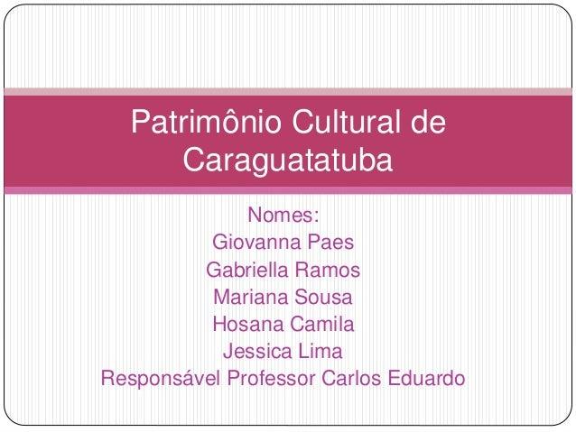 Nomes: Giovanna Paes Gabriella Ramos Mariana Sousa Hosana Camila Jessica Lima Responsável Professor Carlos Eduardo Patrimô...