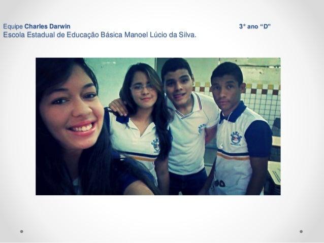 "Equipe Charles Darwin 3° ano ""D""  Escola Estadual de Educação Básica Manoel Lúcio da Silva.  Arapiraca-AL 18/10/2014"