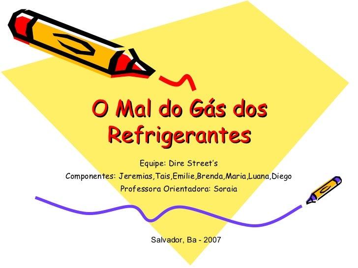 O Mal do Gás dos Refrigerantes Equipe: Dire Street's Componentes: Jeremias,Tais,Emilie,Brenda,Maria,Luana,Diego Professora...