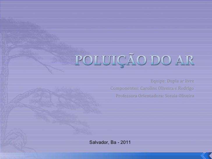Equipe: Dupla ar livre Componentes: Caroline Oliveira e Rodrigo Professora Orientadora: Soraia Oliveira Salvador, Ba - 2011