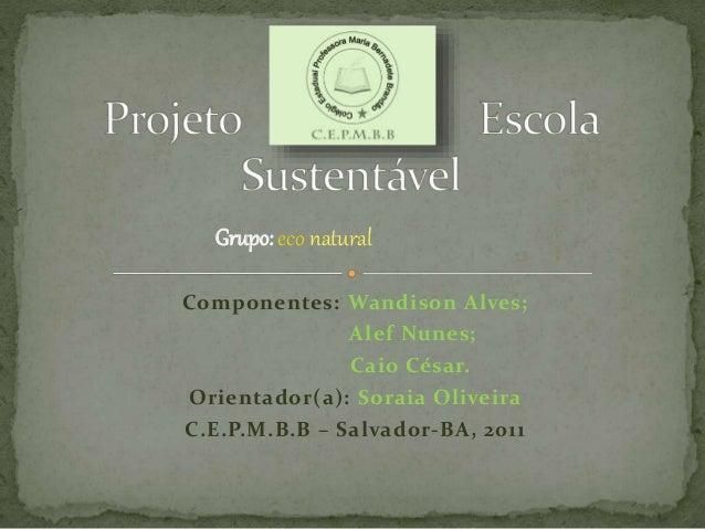 Componentes: Wandison Alves; Alef Nunes; Caio César. Orientador(a): Soraia Oliveira C.E.P.M.B.B – Salvador-BA, 2011 Grupo:...