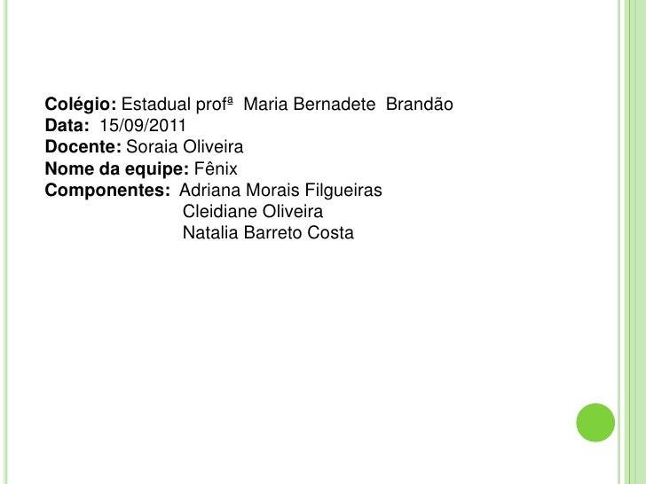 Colégio: Estadual profª Maria Bernadete BrandãoData: 15/09/2011Docente: Soraia OliveiraNome da equipe: FênixComponentes: A...