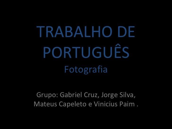 TRABALHO DE PORTUGUÊS Fotografia Grupo: Gabriel Cruz, Jorge Silva, Mateus Capeleto e Vinicius Paim .