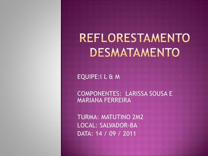 EQUIPE:l L & M COMPONENTES:  LARISSA SOUSA E MARIANA FERREIRA  TURMA: MATUTINO 2M2 LOCAL: SALVADOR-BA DATA: 14 / 09 / 2011