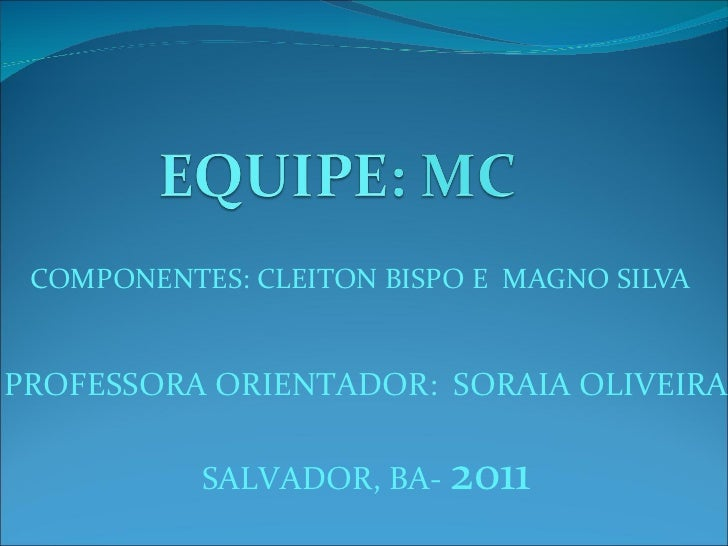 COMPONENTES: CLEITON BISPO E  MAGNO SILVA  PROFESSORA ORIENTADOR:  SORAIA OLIVEIRA SALVADOR, BA-  2011