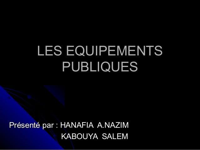 LES EQUIPEMENTSLES EQUIPEMENTS PUBLIQUESPUBLIQUES Présenté par : HANAFIA A.NAZIMPrésenté par : HANAFIA A.NAZIM KABOUYA SAL...