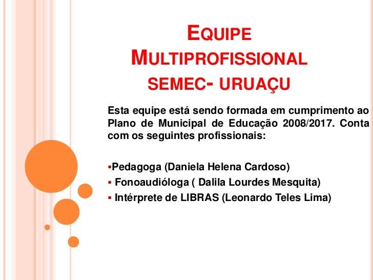 EQUIPE    MULTIPROFISSIONAL     SEMEC- URUAÇUEsta equipe está sendo formada em cumprimento aoPlano de Municipal de Educaçã...