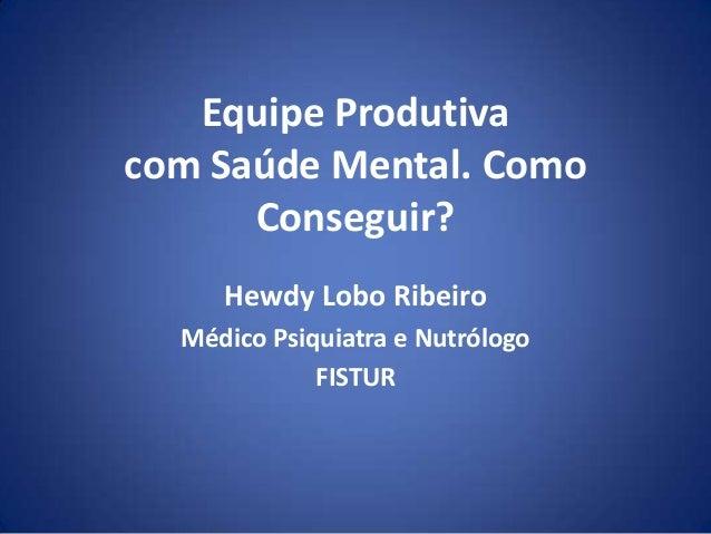 Equipe Produtiva com Saúde Mental. Como Conseguir? Hewdy Lobo Ribeiro Médico Psiquiatra e Nutrólogo FISTUR