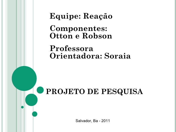 PROJETO DE PESQUISA Equipe: Reação Componentes: Otton e Robson Professora Orientadora: Soraia Salvador, Ba - 2011