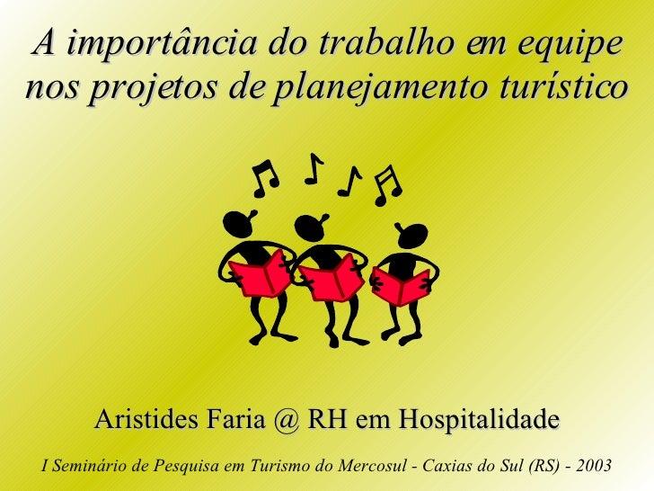 A importância do trabalho em equipe nos projetos de planejamento turístico Aristides Faria @ RH em Hospitalidade I Seminár...