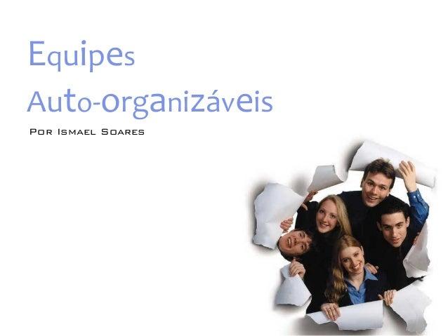 Equipes  Auto-‐organizáveis  Por Ismael Soares