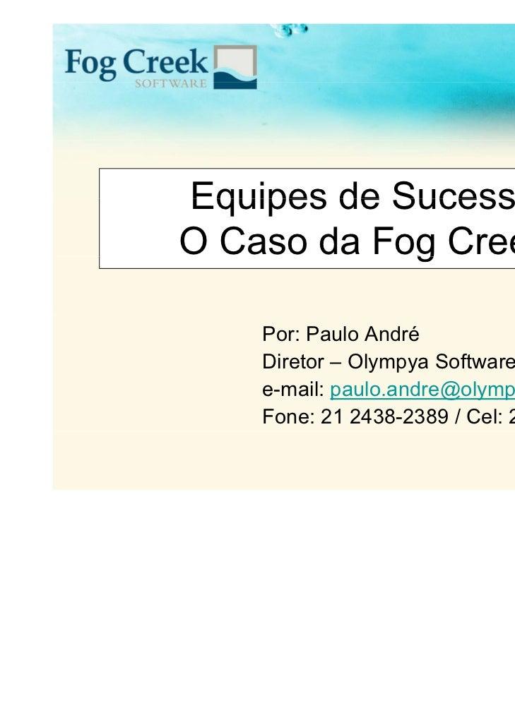 Equipes de SucessoO Caso da Fog Creek            g    Por: Paulo André    Diretor – Olympya Software    e-mail: paulo.andr...