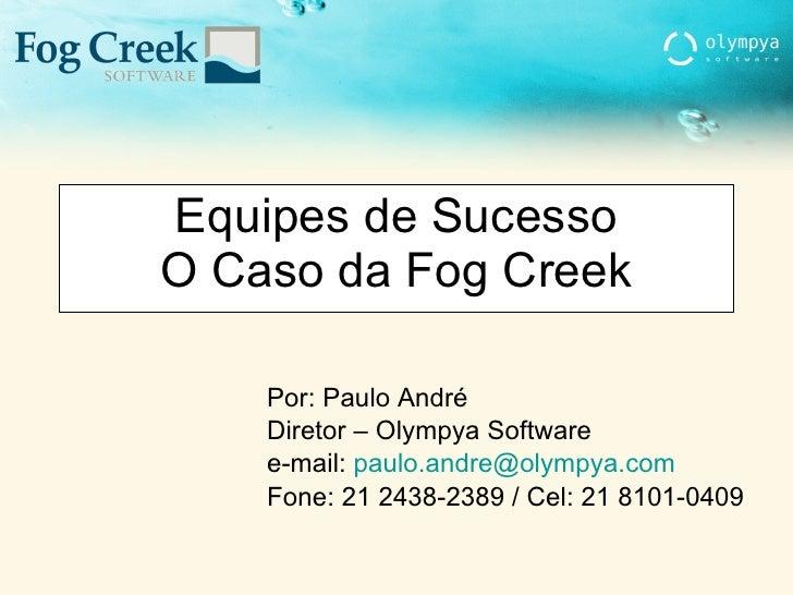 Equipes de Sucesso O Caso da Fog Creek Por: Paulo André Diretor – Olympya Software e-mail:  [email_address] Fone: 21 2438-...