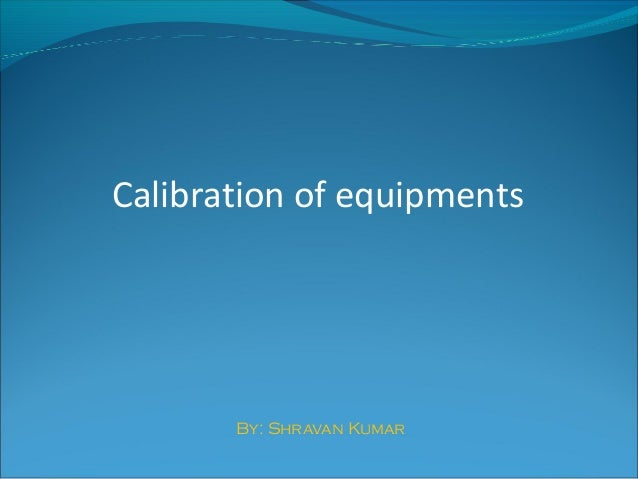 Calibration of equipments By: Shravan Kumar