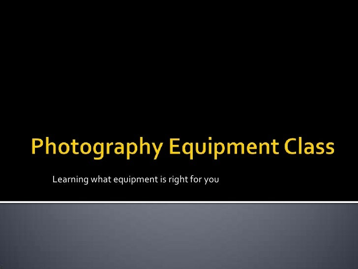 Photography Equipment Class<br />Learning what equipment is right for you<br />