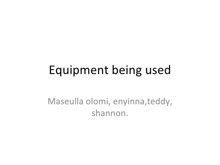 Equipment being used Maseulla olomi, enyinna,teddy, shannon.