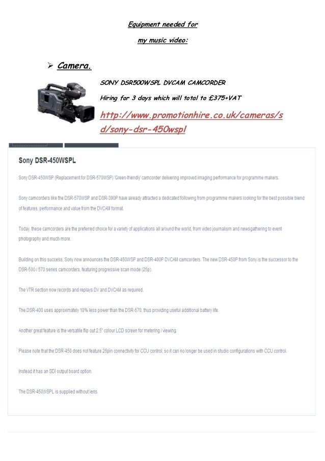 Equipment needed formy music video: Camera.SONY DSR500WSPL DVCAM CAMCORDERHiring for 3 days which will total to £375+VATh...