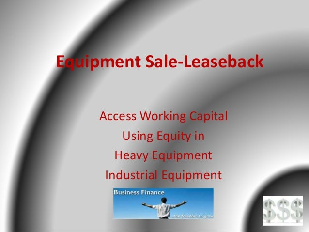 Equipment Sale-Leaseback Access Working Capital Using Equity in Heavy Equipment Industrial Equipment