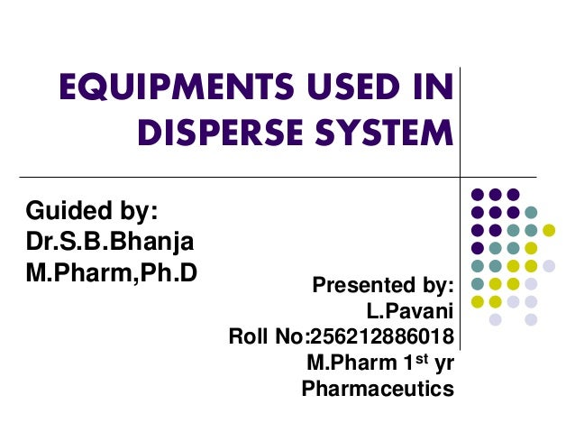 EQUIPMENTS USED IN  DISPERSE SYSTEM  Presented by:  L.Pavani  Roll No:256212886018  M.Pharm 1st yr  Pharmaceutics  Guided ...