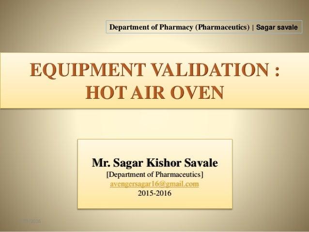 EQUIPMENT VALIDATION : HOT AIR OVEN 5/29/2016 1 Mr. Sagar Kishor Savale [Department of Pharmaceutics] avengersagar16@gmail...