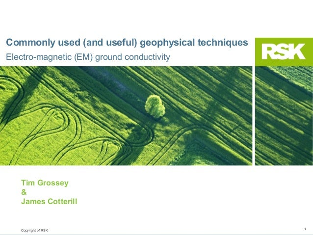 Commonly used (and useful) geophysical techniques Electro-magnetic (EM) ground conductivity  Tim Grossey & James Cotterill...