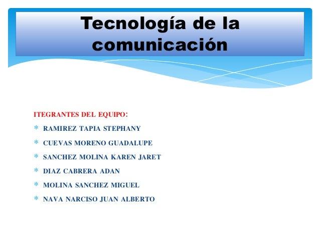 Tecnología de la  comunicación  ITEGRANTES DEL EQUIPO:   RAMIREZ TAPIA STEPHANY   CUEVAS MORENO GUADALUPE   SANCHEZ MOL...