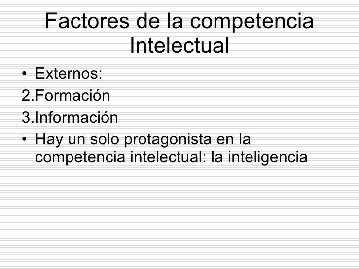 Factores de la competencia Intelectual <ul><li>Externos: </li></ul><ul><li>Formación </li></ul><ul><li>Información </li></...