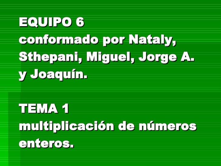 EQUIPO 6 conformado por Nataly, Sthepani, Miguel, Jorge A. y Joaquín. TEMA 1 multiplicación de números enteros.