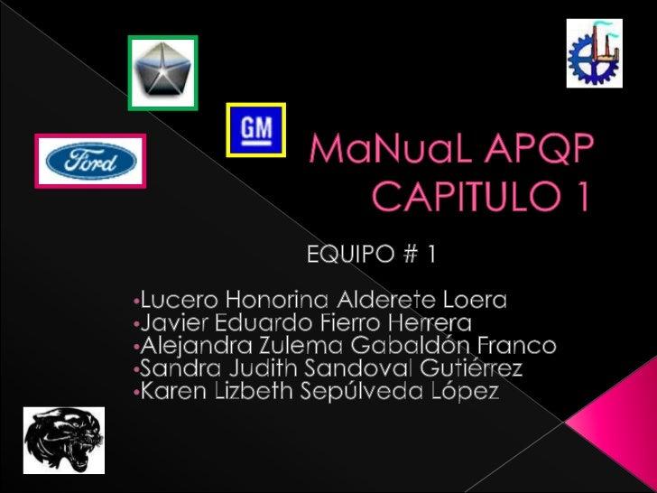 MaNuaL APQPCAPITULO 1<br />EQUIPO # 1<br /><ul><li>Lucero Honorina Alderete Loera