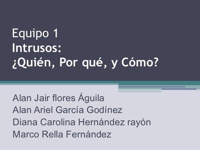 Equipo 1Intrusos:¿Quién, Por qué, y Cómo?Alan Jair flores ÁguilaAlan Ariel García GodínezDiana Carolina Hernández rayónMar...