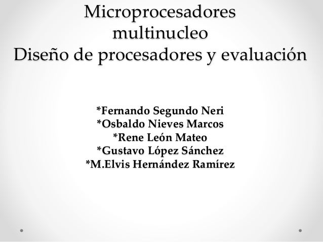 Microprocesadores multinucleo Diseño de procesadores y evaluación *Fernando Segundo Neri *Osbaldo Nieves Marcos *Rene León...